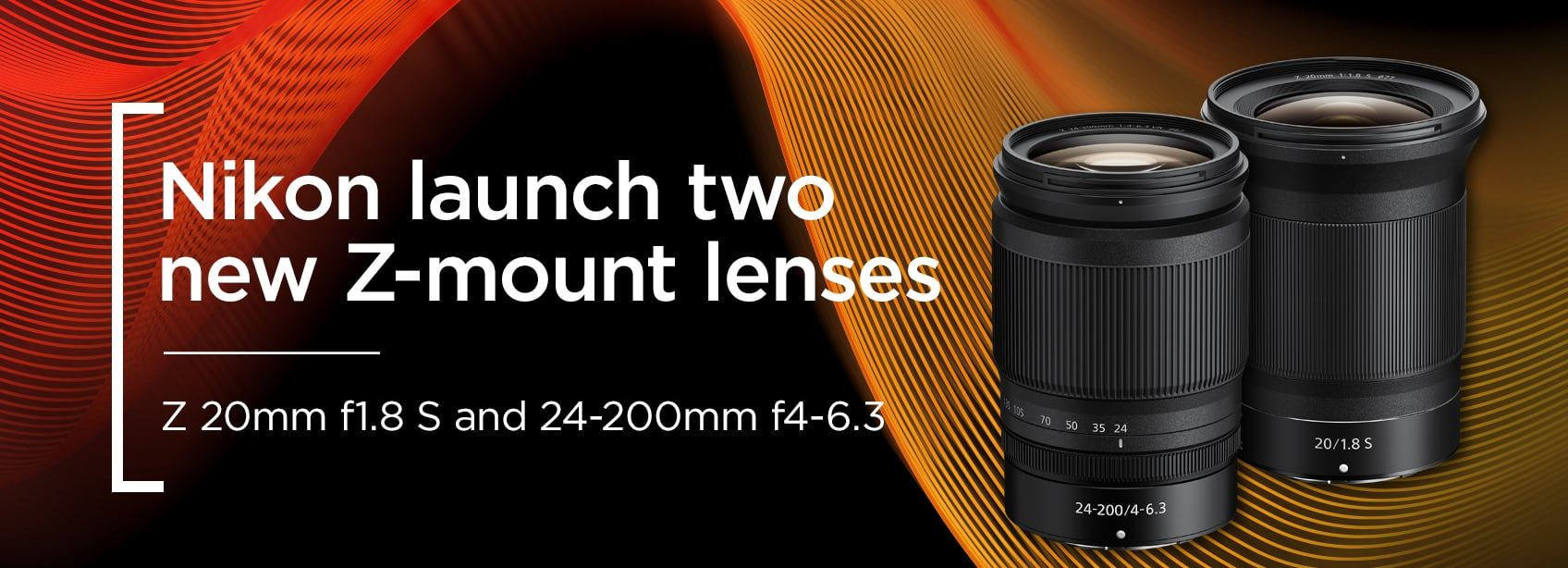 Nikon launch two new Z-mount lenses - Z 20mm f1.8 S and 24-200mm f4-6.3